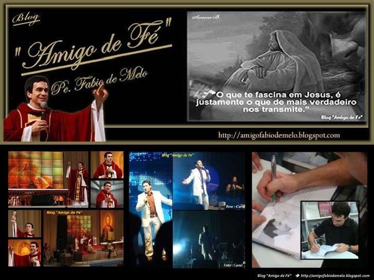 """Blog """"Amigo de Fé""""      http://amigofabiodemelo.blogspot.com<br />"""
