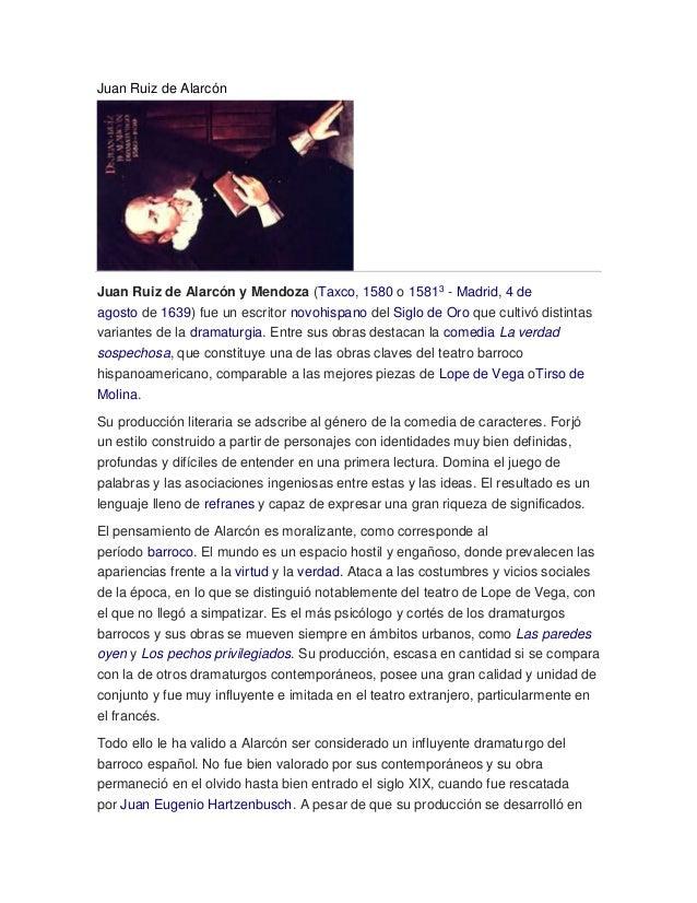 Juan Ruiz de Alarcón Juan Ruiz de Alarcón y Mendoza (Taxco, 1580 o 15813 - Madrid, 4 de agosto de 1639) fue un escritor no...