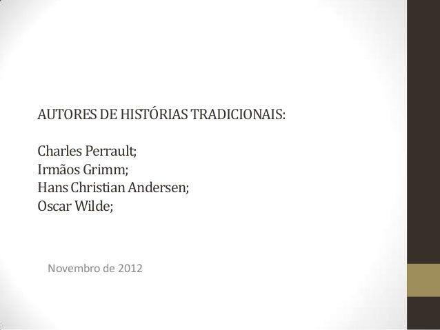 AUTORES DE HISTÓRIAS TRADICIONAIS:Charles Perrault;Irmãos Grimm;Hans Christian Andersen;Oscar Wilde; Novembro de 2012