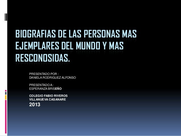 BIOGRAFIAS DE LAS PERSONAS MAS EJEMPLARES DEL MUNDO Y MAS RESCONOSIDAS. PRESENTADO POR : DANIELA RODRIGUEZ ALFONSO PRESENT...