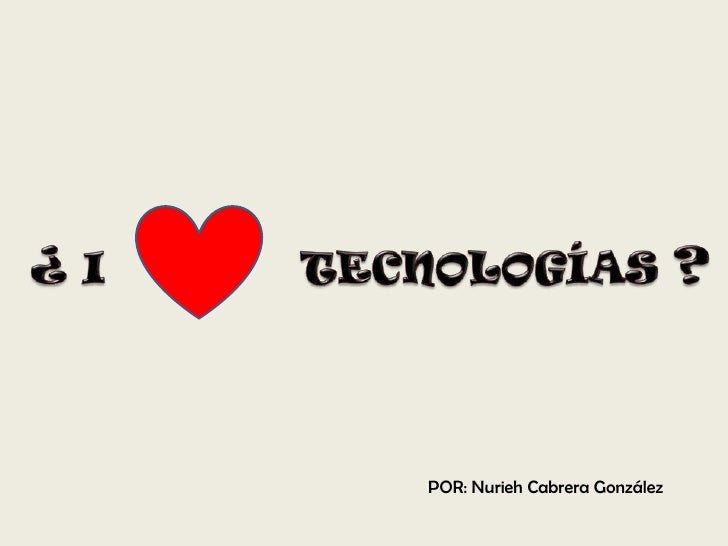 ¿ I<br />TECNOLOGÍAS ?<br />POR: Nurieh Cabrera González<br />