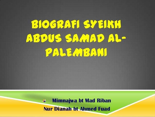 BIOGRAFI SYEIKH ABDUS SAMAD AL- PALEMBANI Mimnajwa bt Mad Riban Nur Dianah bt Ahmed Fuad