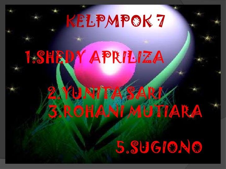 KELPMPOK 71.SHEDY APRILIZA  2.YUNITA SARI  3.ROHANI MUTIARA          5.SUGIONO