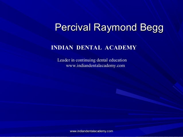 Percival Raymond BeggPercival Raymond Begg INDIAN DENTAL ACADEMY Leader in continuing dental education www.indiandentalaca...