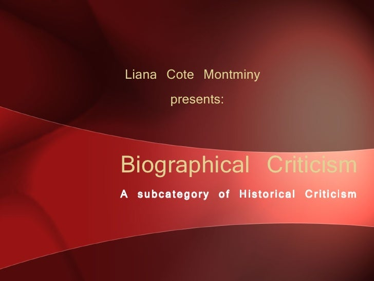 Biographical Criticism A subcategory of Historical Criticism Liana Cote Montminy  presents: