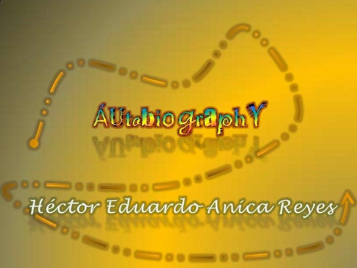 ÁutobiographY<br />Héctor Eduardo Anica Reyes<br />