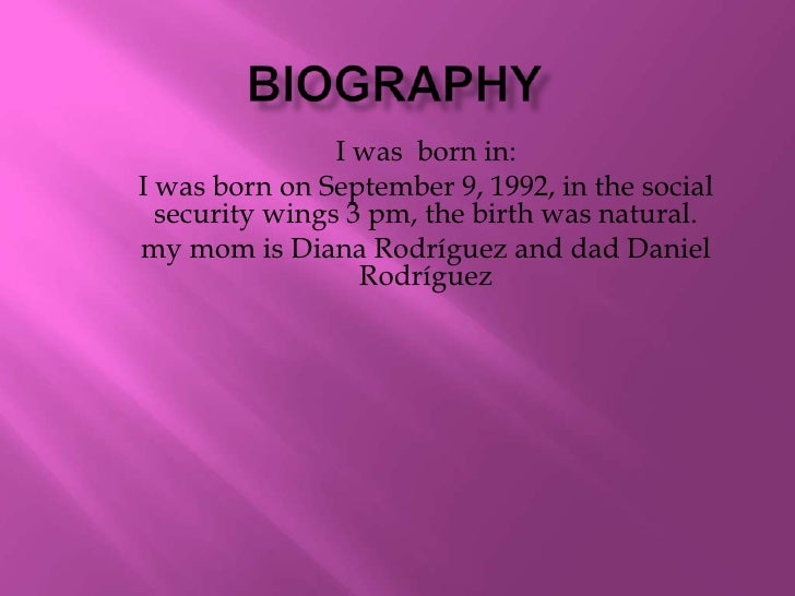 bIOGRAPHY<br />I was  born in: <br />I was born on September 9, 1992, in the social security wings 3 pm, the birth was nat...