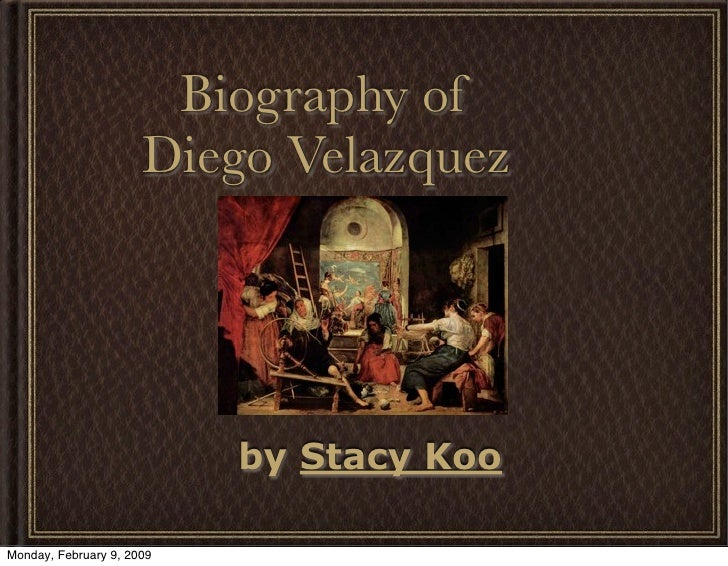 Biography of                       Diego Velazquez                                by Stacy Koo  Monday, February 9, 2009