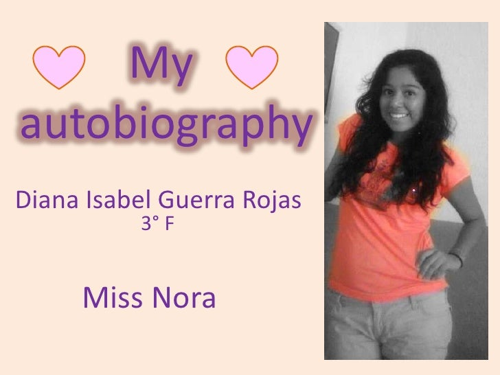 My autobiography<br />Diana Isabel Guerra Rojas<br />3° F<br />Miss Nora<br />