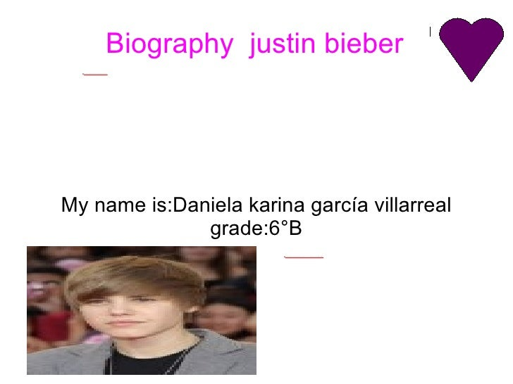 Biography  justin bieber My name is:Daniela karina garcía villarreal grade:6°B