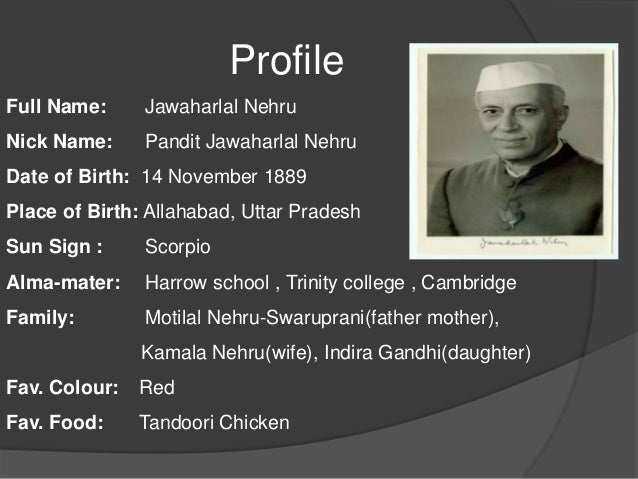 information on jawaharlal nehru Pt jawaharlal nehru was born in allabahad on november 14, 1889 he received his early education at home under private tutors at the age of fifteen, he went to england and after two years.