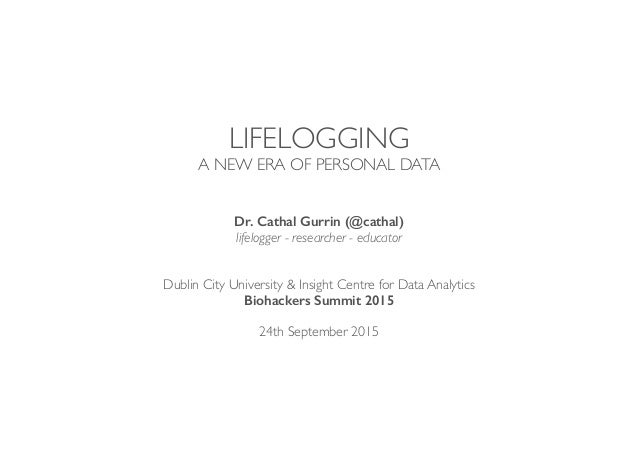 LIFELOGGING A NEW ERA OF PERSONAL DATA Dr. Cathal Gurrin (@cathal) lifelogger - researcher - educator Dublin City Universi...