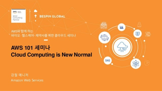 강철 매니저 AWS 101 세미나 Cloud Computing is New Normal Amazon Web Services