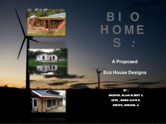 B I O H O M E S : A Proposed Eco House Designs By ; Amador, Allan Albert V. Cope , Maria Cleta B. Endaya, Mirasol A.