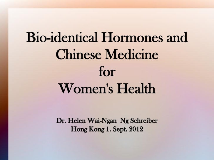 Bio-identical Hormones and     Chinese Medicine             for      Womens Health    Dr. Helen Wai-Ngan Ng Schreiber     ...