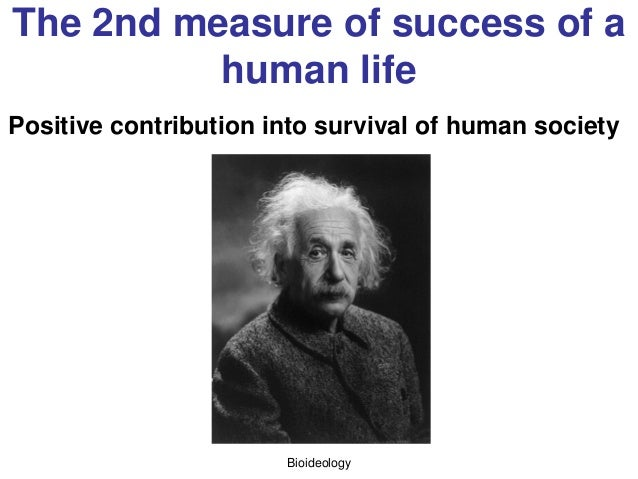 Bioideology The 2nd measure of success of a human life Positive contribution into survival of human society