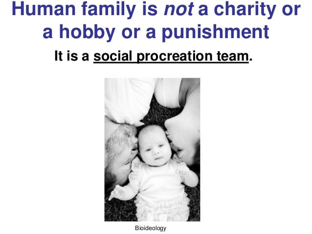 Bioideology Human family is not a charity or a hobby or a punishment It is a social procreation team.