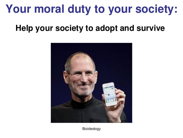 Bioideology Your moral duty to your society: Help your society to adopt and survive