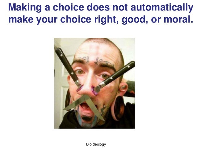 Bioideology Making a choice does not automatically make your choice right, good, or moral.