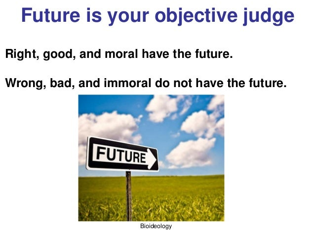 Bioideology Future is your objective judge Right, good, and moral have the future. Wrong, bad, and immoral do not have the...