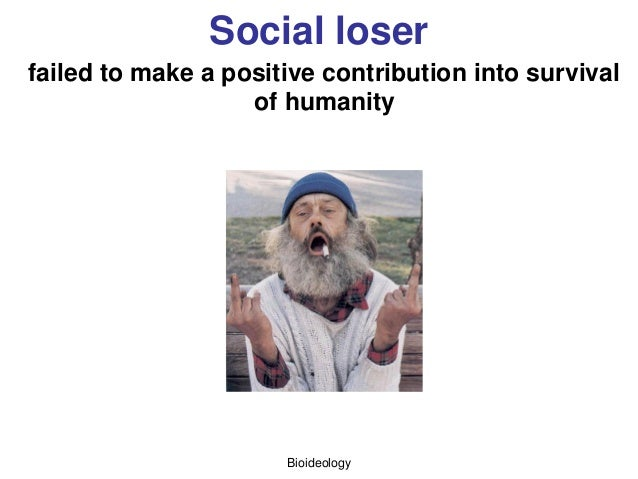 Bioideology Social loser failed to make a positive contribution into survival of humanity