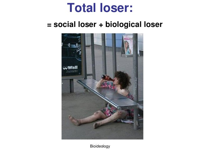 Bioideology Total loser: = social loser + biological loser