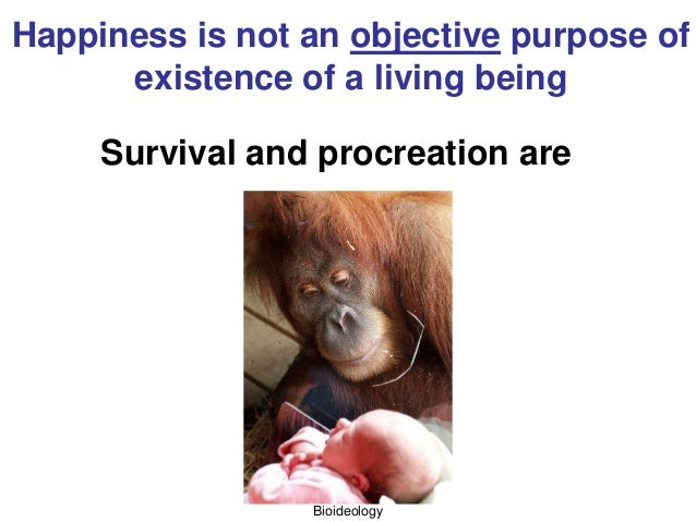Bioideology Happiness is not an objective purpose of existence of a living being Survival and procreation are