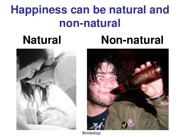 Bioideology Happiness can be natural and non-natural Natural Non-natural