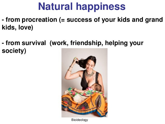 Bioideology Natural happiness - from procreation (= success of your kids and grand kids, love) - from survival (work, frie...