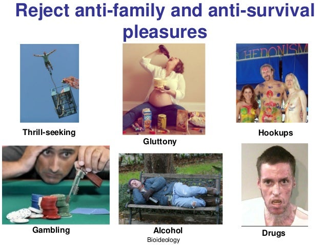 Bioideology Reject anti-family and anti-survival pleasures Thrill-seeking Gluttony Hookups Gambling DrugsAlcohol