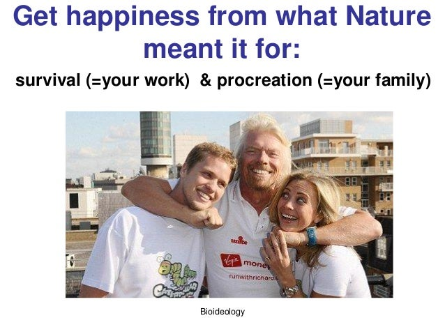 Bioideology Get happiness from what Nature meant it for: survival (=your work) & procreation (=your family)