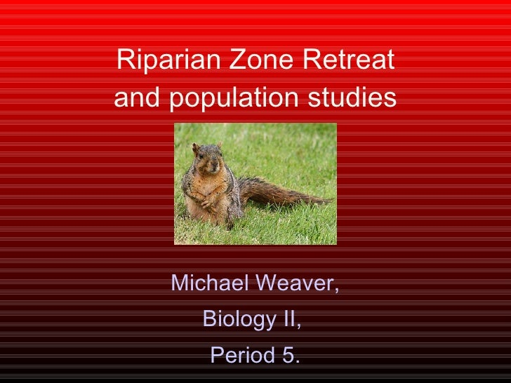 Riparian Zone Retreat and population studies Michael Weaver, Biology II,  Period 5.