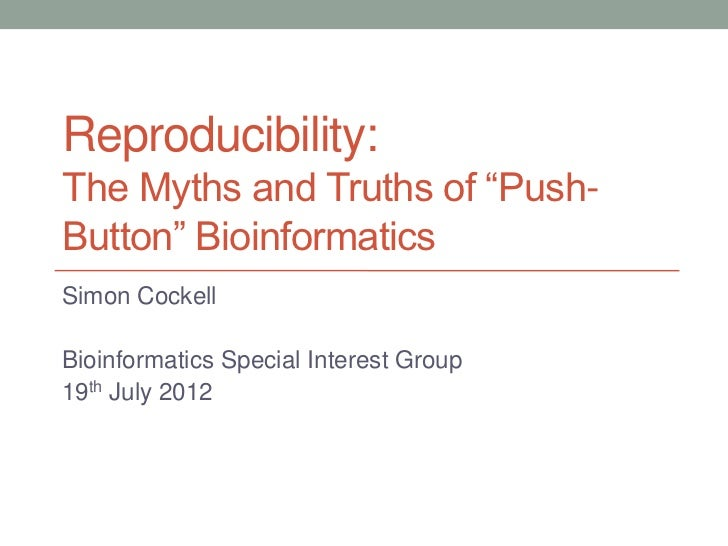 """Reproducibility:The Myths and Truths of """"Push-Button"""" BioinformaticsSimon CockellBioinformatics Special Interest Group19th..."""
