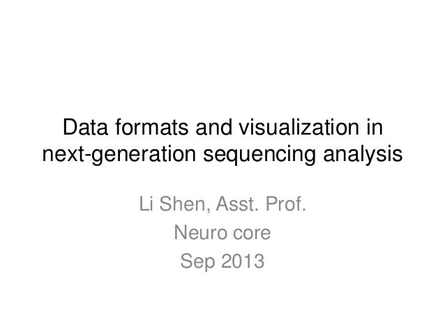 Data formats and visualization in next-generation sequencing analysis Li Shen, Asst. Prof. Neuro core Sep 2013