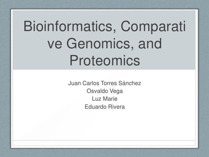Bioinformatics, Comparati    ve Genomics, and        Proteomics      Juan Carlos Torres Sánchez            Osvaldo Vega   ...
