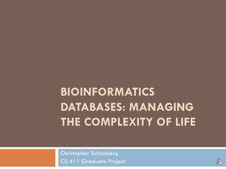 BIOINFORMATICS DATABASES: MANAGING THE COMPLEXITY OF LIFE Christopher Schlosberg CS 411 Graduate Project