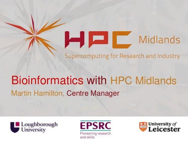 Bioinformatics with HPC Midlands Martin Hamilton, Centre Manager
