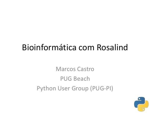 Bioinformática com Rosalind Marcos Castro PUG Beach Python User Group (PUG-PI)