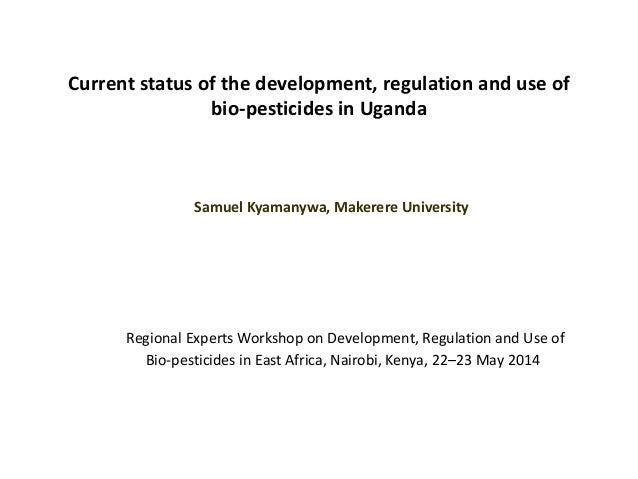 Current status of the development, regulation and use of bio-pesticides in Uganda Samuel Kyamanywa, Makerere University Re...