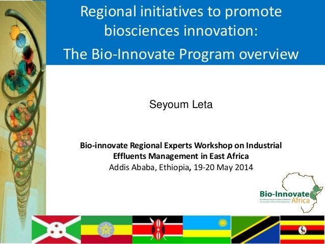 Regional initiatives to promote biosciences innovation: The Bio-Innovate Program overview Seyoum Leta Bio-innovate Regiona...