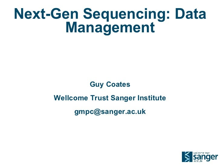 Next-Gen Sequencing: Data Management Guy Coates Wellcome Trust Sanger Institute [email_address]