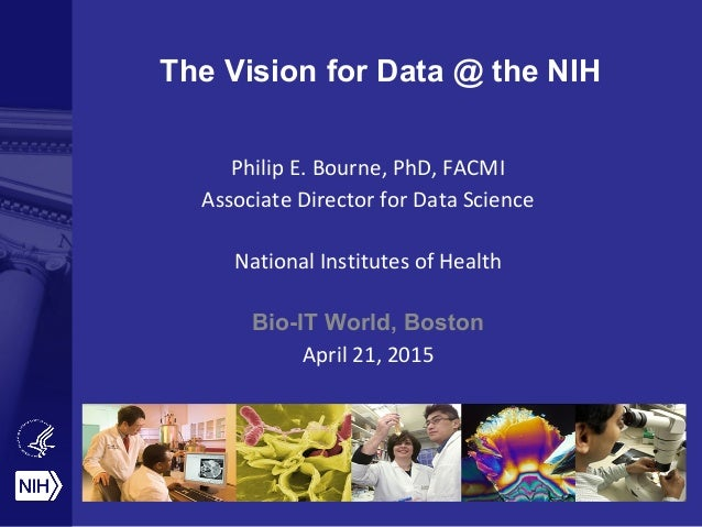 The Vision for Data @ the NIH Philip E. Bourne, PhD, FACMI Associate Director for Data Science National Institutes of Heal...