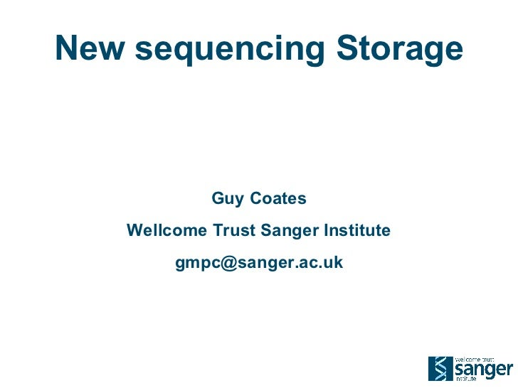 New sequencing Storage Guy Coates Wellcome Trust Sanger Institute [email_address]