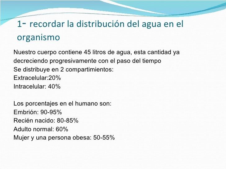 1 -  recordar la distribución del agua en el organismo <ul><li>Nuestro cuerpo contiene 45 litros de agua, esta cantidad ya...