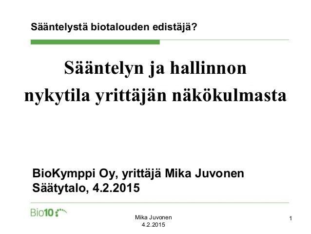 Sääntelystä biotalouden edistäjä? Sääntelyn ja hallinnon nykytila yrittäjän näkökulmasta BioKymppi Oy, yrittäjä Mika Juvon...