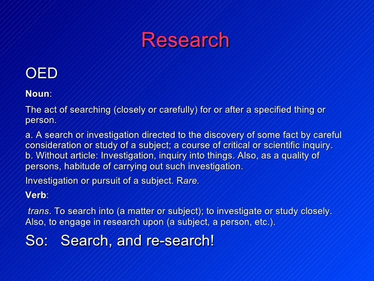 Research <ul><li>OED </li><ul><li>Noun :  </li></ul></ul><ul><ul><ul><li>The act of searching (closely or carefully) for o...