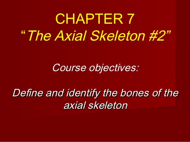 """CHAPTER 7 """"The Axial Skeleton #2""""        Course objectives:Define and identify the bones of the          axial skeleton"""