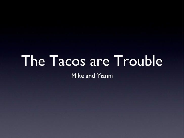 The Tacos are Trouble <ul><li>Mike and Yianni </li></ul>