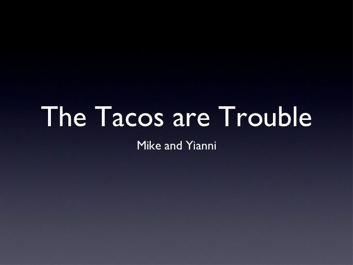 The Tacos are Trouble <ul><li>Mike and Yianni </li></ul>
