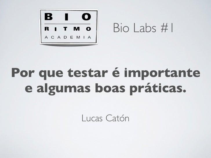 Bio Labs #1Por que testar é importante  e algumas boas práticas.          Lucas Catón
